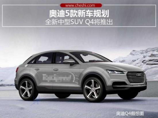 奥迪5款新车规划 全新中型SUV Q4将推出